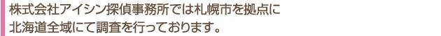 札幌市を拠点に北海道全域で調査を行っております。